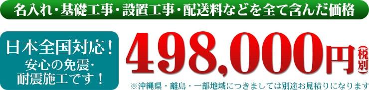 名入れ・基礎工事・設置工事・配送料などを全て含んだ価格 日本全国対応!安心の免震・耐震施工です!498,000円(税別)